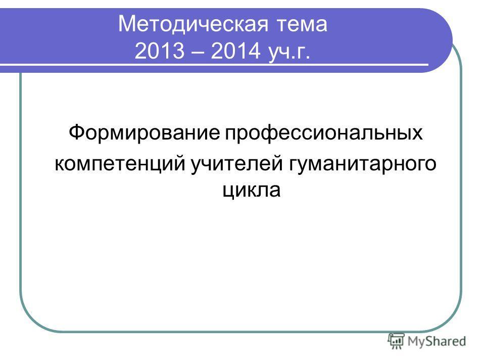 Методическая тема 2013 – 2014 уч.г. Формирование профессиональных компетенций учителей гуманитарного цикла