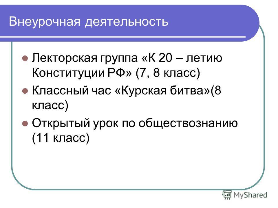 Внеурочная деятельность Лекторская группа «К 20 – летию Конституции РФ» (7, 8 класс) Классный час «Курская битва»(8 класс) Открытый урок по обществознанию (11 класс)