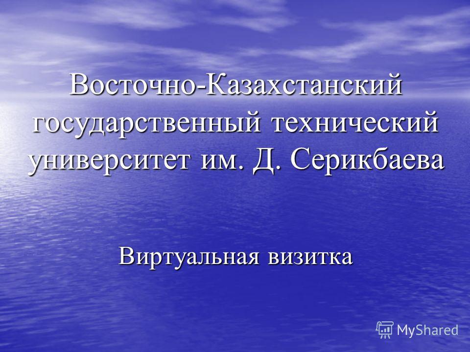Восточно-Казахстанский государственный технический университет им. Д. Серикбаева Виртуальная визитка