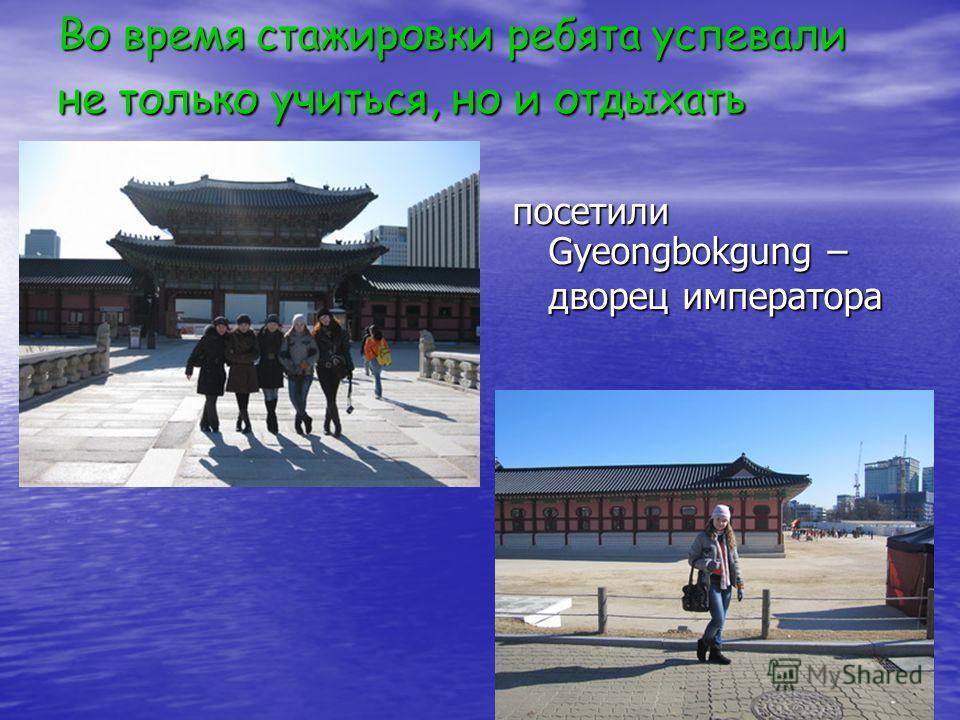 Во время стажировки ребята успевали не только учиться, но и отдыхать посетили Gyeongbokgung – дворец императора