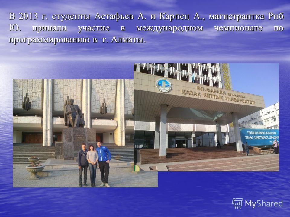В 2013 г. студенты Астафьев А. и Карпец А., магистрантка Риб Ю. приняли участие в международном чемпионате по программированию в г. Алматы.