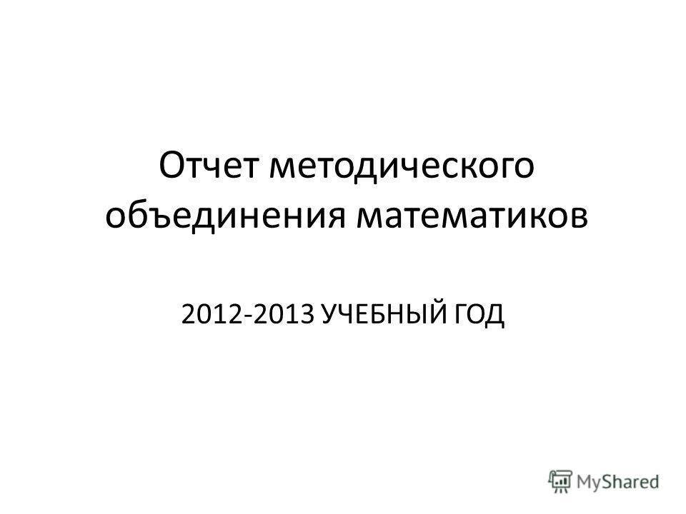 Отчет методического объединения математиков 2012-2013 УЧЕБНЫЙ ГОД