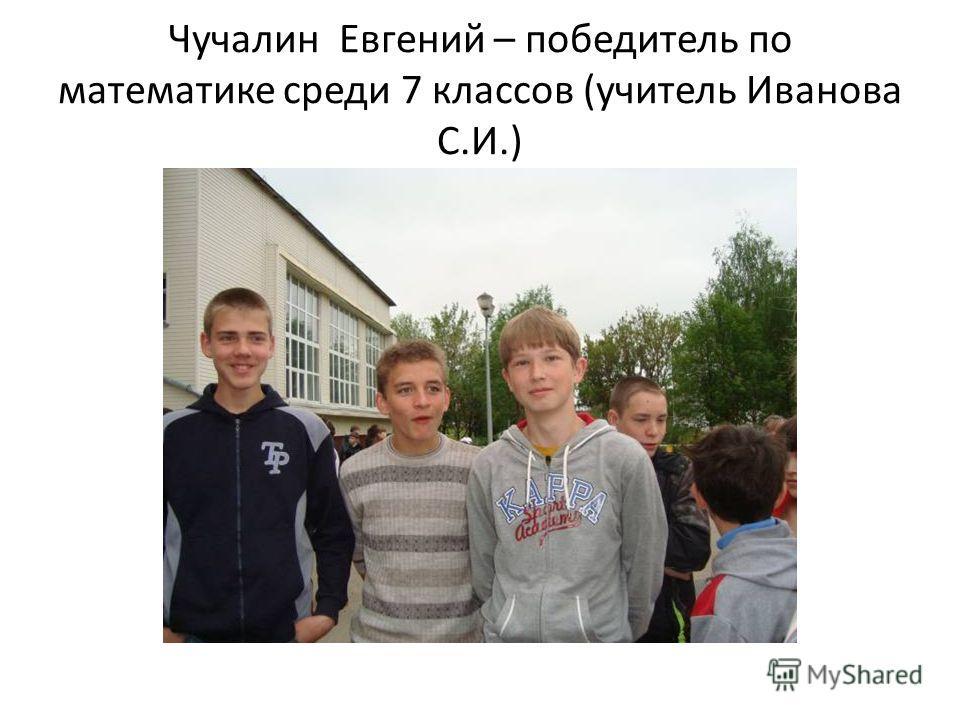 Чучалин Евгений – победитель по математике среди 7 классов (учитель Иванова С.И.)