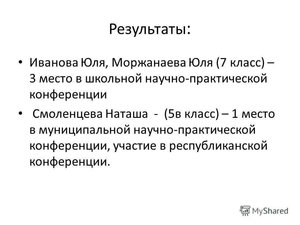 Результаты : Иванова Юля, Моржанаева Юля (7 класс) – 3 место в школьной научно-практической конференции Смоленцева Наташа - (5в класс) – 1 место в муниципальной научно-практической конференции, участие в республиканской конференции.
