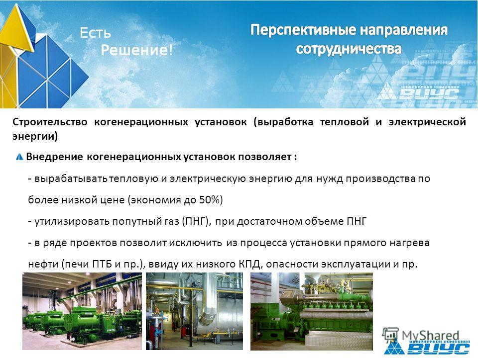 Строительство когенерационных установок (выработка тепловой и электрической энергии) Внедрение когенерационных установок позволяет : - вырабатывать тепловую и электрическую энергию для нужд производства по более низкой цене (экономия до 50%) - утилиз