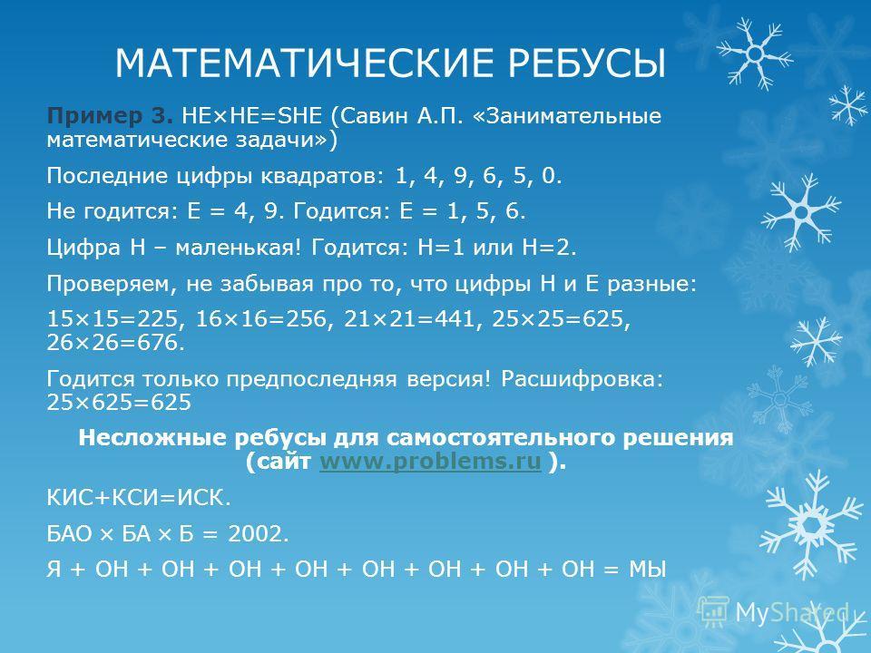 МАТЕМАТИЧЕСКИЕ РЕБУСЫ Пример 3. HE×HE=SHE (Савин А.П. «Занимательные математические задачи») Последние цифры квадратов: 1, 4, 9, 6, 5, 0. Не годится: Е = 4, 9. Годится: Е = 1, 5, 6. Цифра Н – маленькая! Годится: Н=1 или Н=2. Проверяем, не забывая про