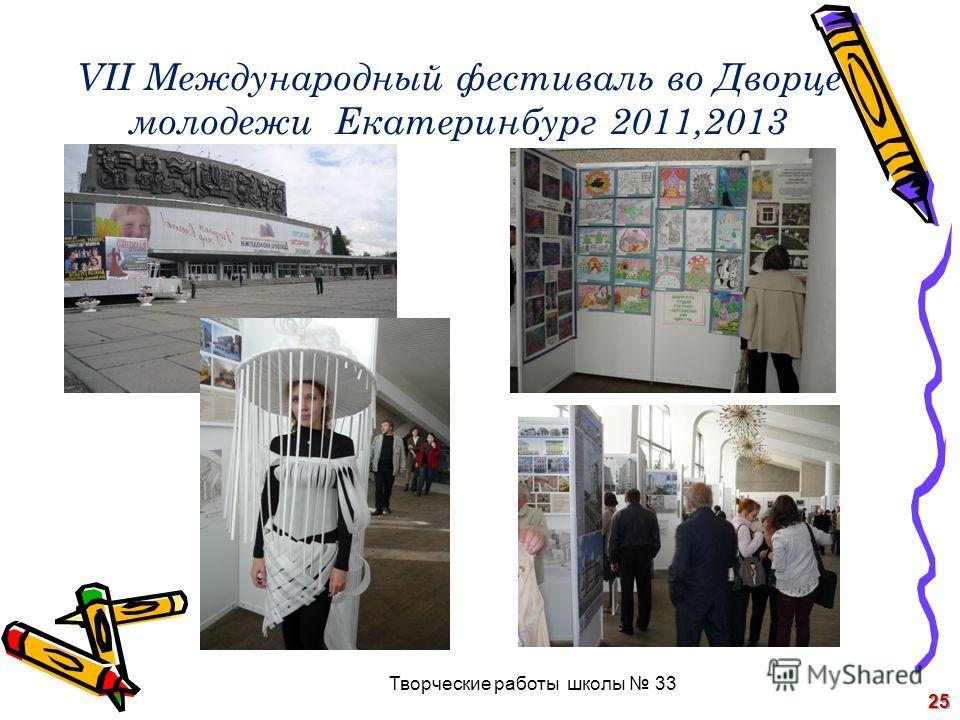 VII Международный фестиваль во Дворце молодежи Екатеринбург 2011,2013 25 Творческие работы школы 33