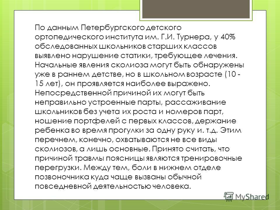 По данным Петербургского детского ортопедического института им. Г.И. Турнера, у 40% обследованных школьников старших классов выявлено нарушение статики, требующее лечения. Начальные явления сколиоза могут быть обнаружены уже в раннем детстве, но в шк