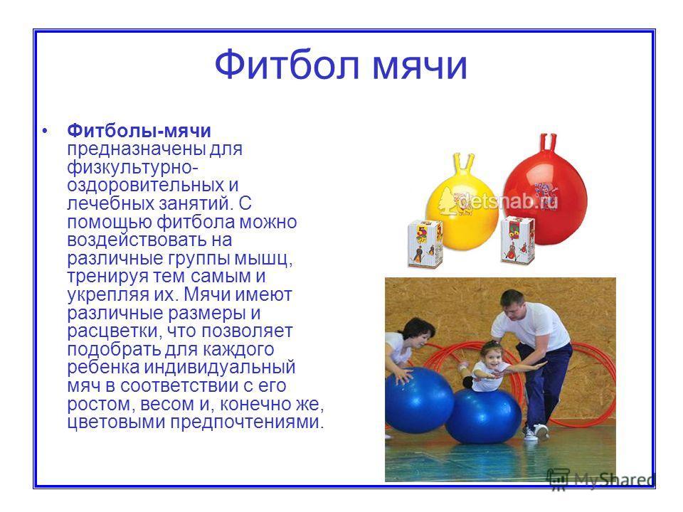 Фитбол мячи Фитболы-мячи предназначены для физкультурно- оздоровительных и лечебных занятий. С помощью фитбола можно воздействовать на различные группы мышц, тренируя тем самым и укрепляя их. Мячи имеют различные размеры и расцветки, что позволяет по