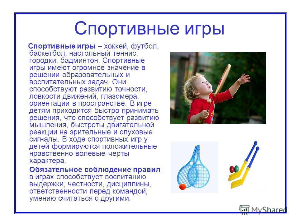 Спортивные игры Спортивные игры – хоккей, футбол, баскетбол, настольный теннис, городки, бадминтон. Спортивные игры имеют огромное значение в решении образовательных и воспитательных задач. Они способствуют развитию точности, ловкости движений, глазо