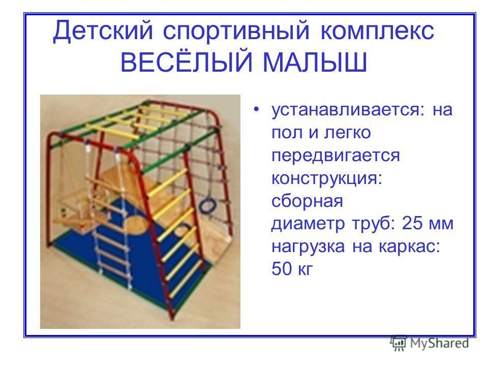 Детский спортивный комплекс ВЕСЁЛЫЙ МАЛЫШ устанавливается: на пол и легко передвигается конструкция: сборная диаметр труб: 25 мм нагрузка на каркас: 50 кг