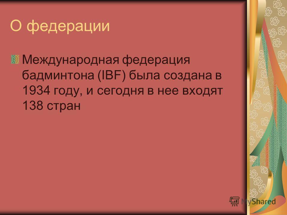 О федерации Международная федерация бадминтона (IBF) была создана в 1934 году, и сегодня в нее входят 138 стран
