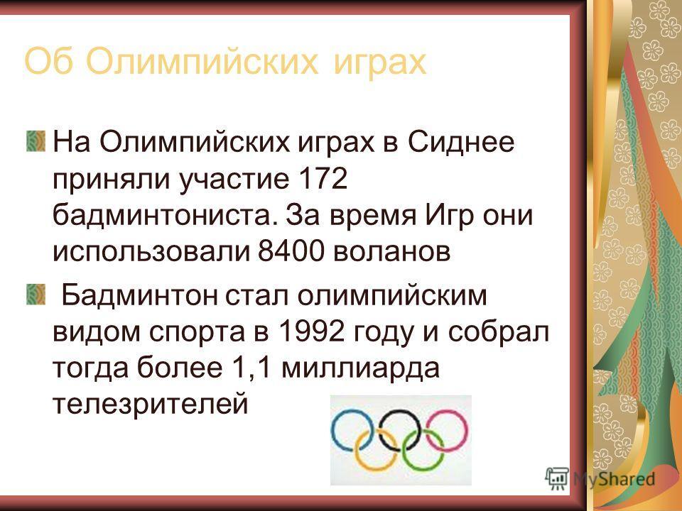 Об Олимпийских играх На Олимпийских играх в Сиднее приняли участие 172 бадминтониста. За время Игр они использовали 8400 воланов Бадминтон стал олимпийским видом спорта в 1992 году и собрал тогда более 1,1 миллиарда телезрителей