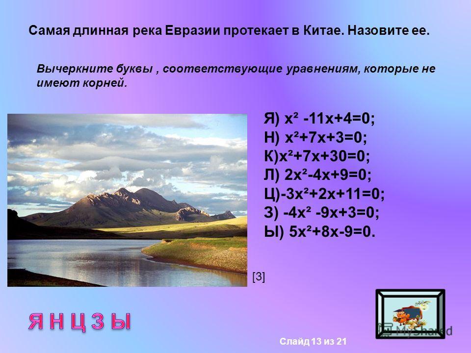 Самая длинная река Евразии протекает в Китае. Назовите ее. Вычеркните буквы, соответствующие уравнениям, которые не имеют корней. Я) х² -11х+4=0; Н) х²+7х+3=0; К)х²+7х+30=0; Л) 2х²-4х+9=0; Ц)-3х²+2х+11=0; З) -4х² -9х+3=0; Ы) 5х²+8х-9=0. [3][3] Слайд