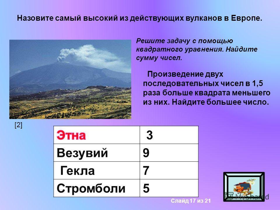 Назовите самый высокий из действующих вулканов в Европе. Решите задачу с помощью квадратного уравнения. Найдите сумму чисел. Произведение двух последовательных чисел в 1,5 раза больше квадрата меньшего из них. Найдите большее число. Этна 3 Везувий9 Г