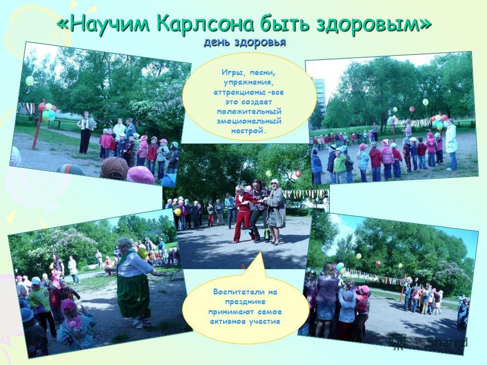 «Научим Карлсона быть здоровым» день здоровья Воспитатели на празднике принимают самое активное участие Игры, песни, упражнения, аттракционы –все это создает положительный эмоциональный настрой.