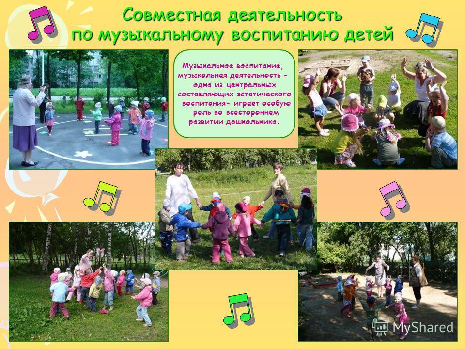 Совместная деятельность по музыкальному воспитанию детей Музыкальное воспитание, музыкальная деятельность - одна из центральных составляющих эстетического воспитания- играет особую роль во всестороннем развитии дошкольника.
