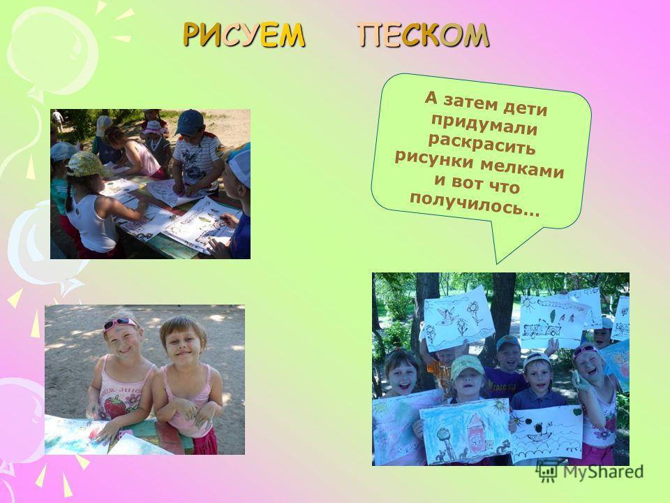 РИСУЕМ ПЕСКОМ А затем дети придумали раскрасить рисунки мелками и вот что получилось…