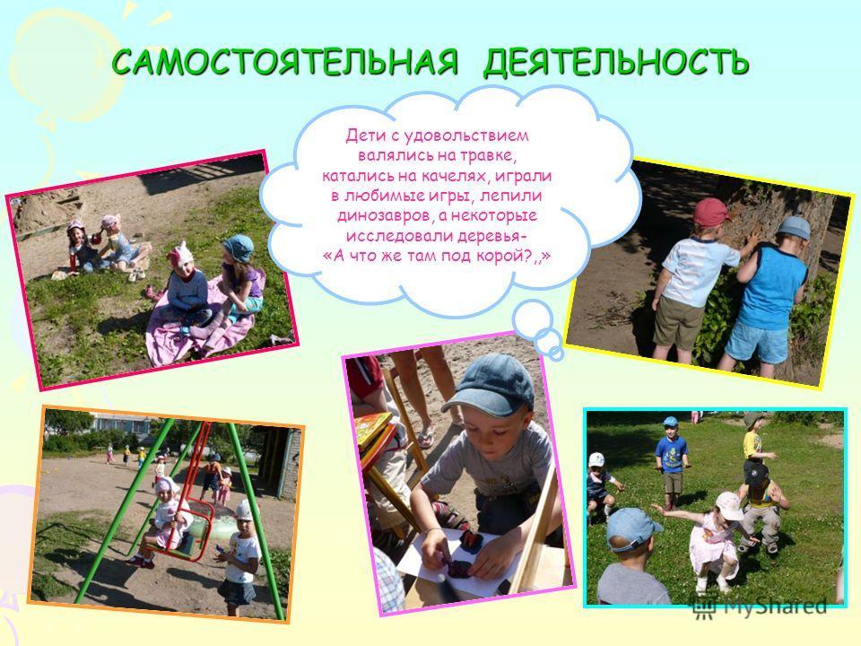 САМОСТОЯТЕЛЬНАЯ ДЕЯТЕЛЬНОСТЬ Дети с удовольствием валялись на травке, катались на качелях, играли в любимые игры, лепили динозавров, а некоторые исследовали деревья- «А что же там под корой?,,»