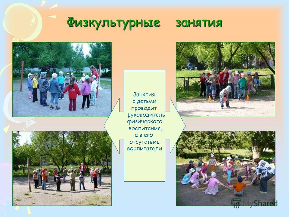 Физкультурные занятия Занятия с детьми проводит руководитель физического воспитания, а в его отсутствие воспитатели
