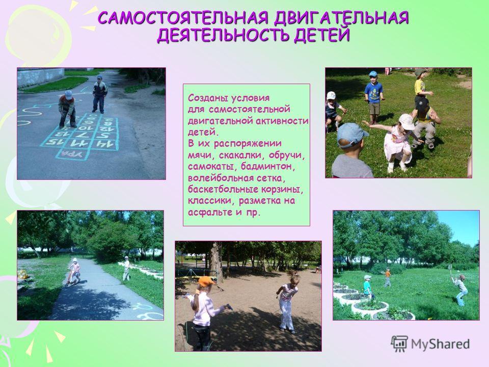 САМОСТОЯТЕЛЬНАЯ ДВИГАТЕЛЬНАЯ ДЕЯТЕЛЬНОСТЬ ДЕТЕЙ Созданы условия для самостоятельной двигательной активности детей. В их распоряжении мячи, скакалки, обручи, самокаты, бадминтон, волейбольная сетка, баскетбольные корзины, классики, разметка на асфальт