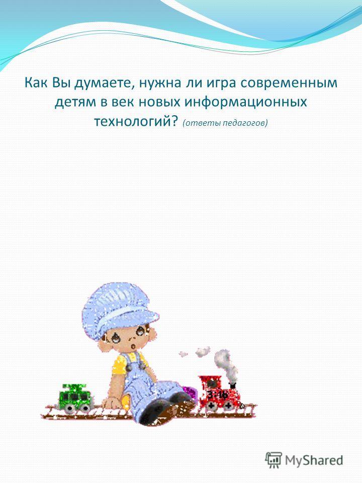 Как Вы думаете, нужна ли игра современным детям в век новых информационных технологий? (ответы педагогов)
