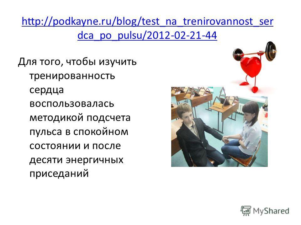 http://podkayne.ru/blog/test_na_trenirovannost_ser dca_po_pulsu/2012-02-21-44 Для того, чтобы изучить тренированность сердца воспользовалась методикой подсчета пульса в спокойном состоянии и после десяти энергичных приседаний