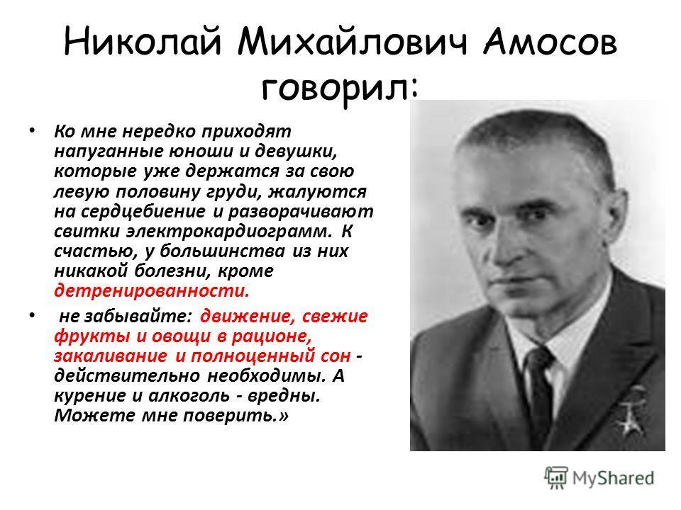 Николай Михайлович Амосов говорил: Ко мне нередко приходят напуганные юноши и девушки, которые уже держатся за свою левую половину груди, жалуются на сердцебиение и разворачивают свитки электрокардиограмм. К счастью, у большинства из них никакой боле