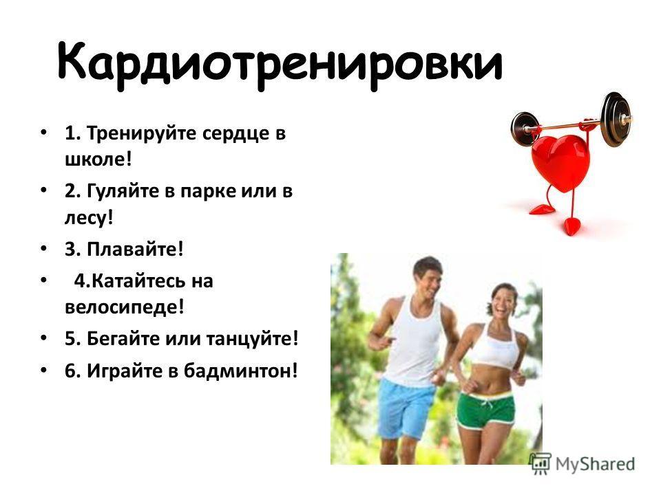 Кардиотренировки 1. Тренируйте сердце в школе! 2. Гуляйте в парке или в лесу! 3. Плавайте! 4.Катайтесь на велосипеде! 5. Бегайте или танцуйте! 6. Играйте в бадминтон!