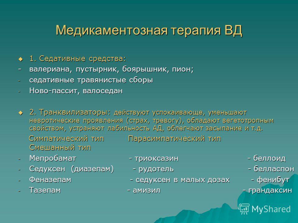 Медикаментозная терапия ВД 1. Седативные средства: 1. Седативные средства: - валериана, пустырник, боярышник, пион; - седативные травянистые сборы - Ново-пассит, валоседан 2. Транквилизаторы: действуют успокаивающе, уменьшают невротические проявления