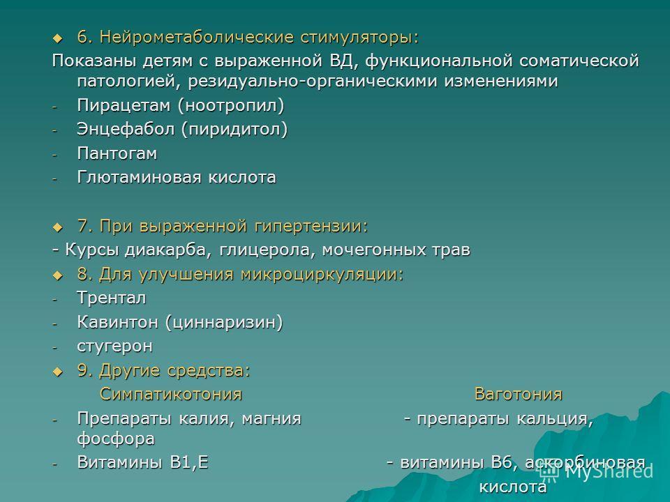 6. Нейрометаболические стимуляторы: 6. Нейрометаболические стимуляторы: Показаны детям с выраженной ВД, функциональной соматической патологией, резидуально-органическими изменениями - Пирацетам (ноотропил) - Энцефабол (пиридитол) - Пантогам - Глютами