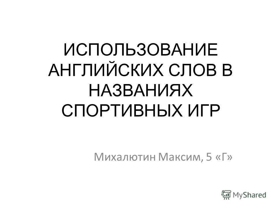 ИСПОЛЬЗОВАНИЕ АНГЛИЙСКИХ СЛОВ В НАЗВАНИЯХ СПОРТИВНЫХ ИГР Михалютин Максим, 5 «Г»