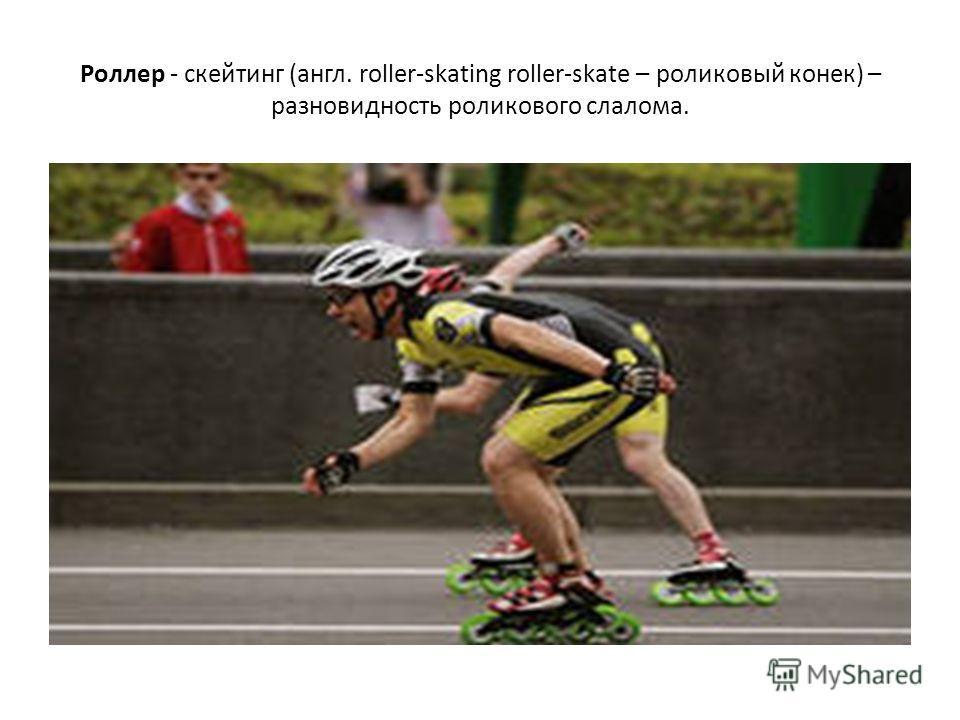 Роллер - скейтинг (англ. roller-skating roller-skate – роликовый конек) – разновидность роликового слалома.