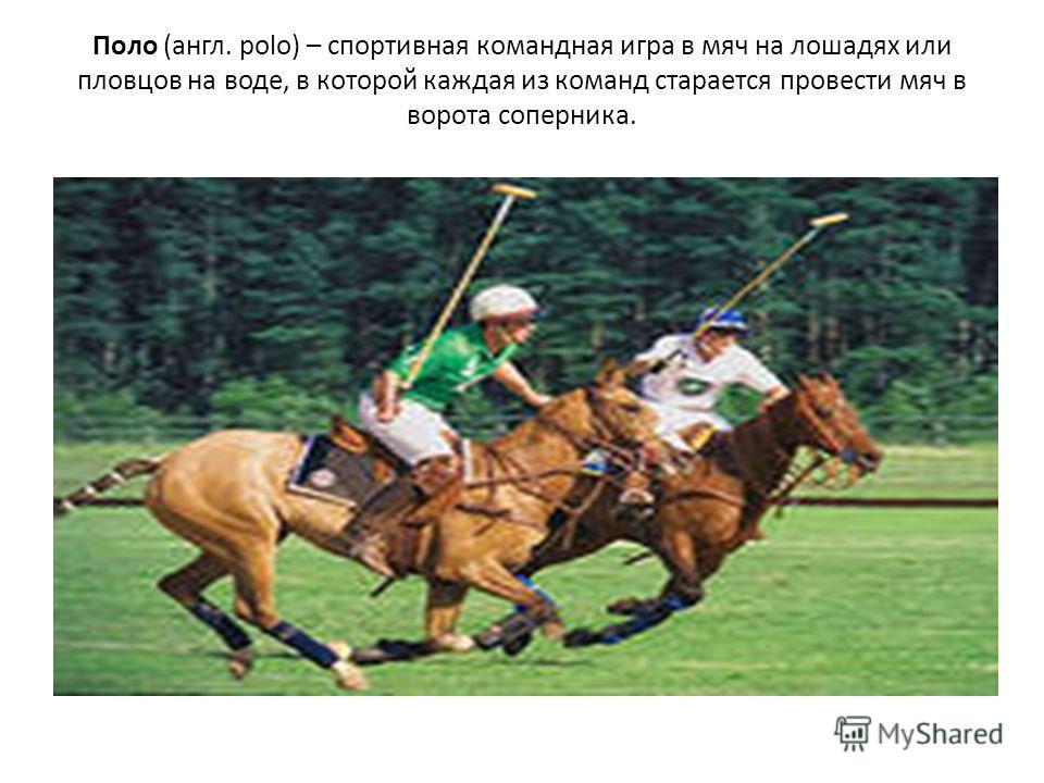 Поло (англ. polo) – спортивная командная игра в мяч на лошадях или пловцов на воде, в которой каждая из команд старается провести мяч в ворота соперника.