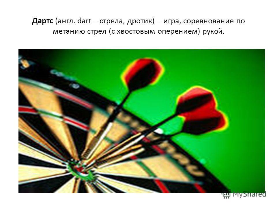 Дартс (англ. dart – стрела, дротик) – игра, соревнование по метанию стрел (с хвостовым оперением) рукой.