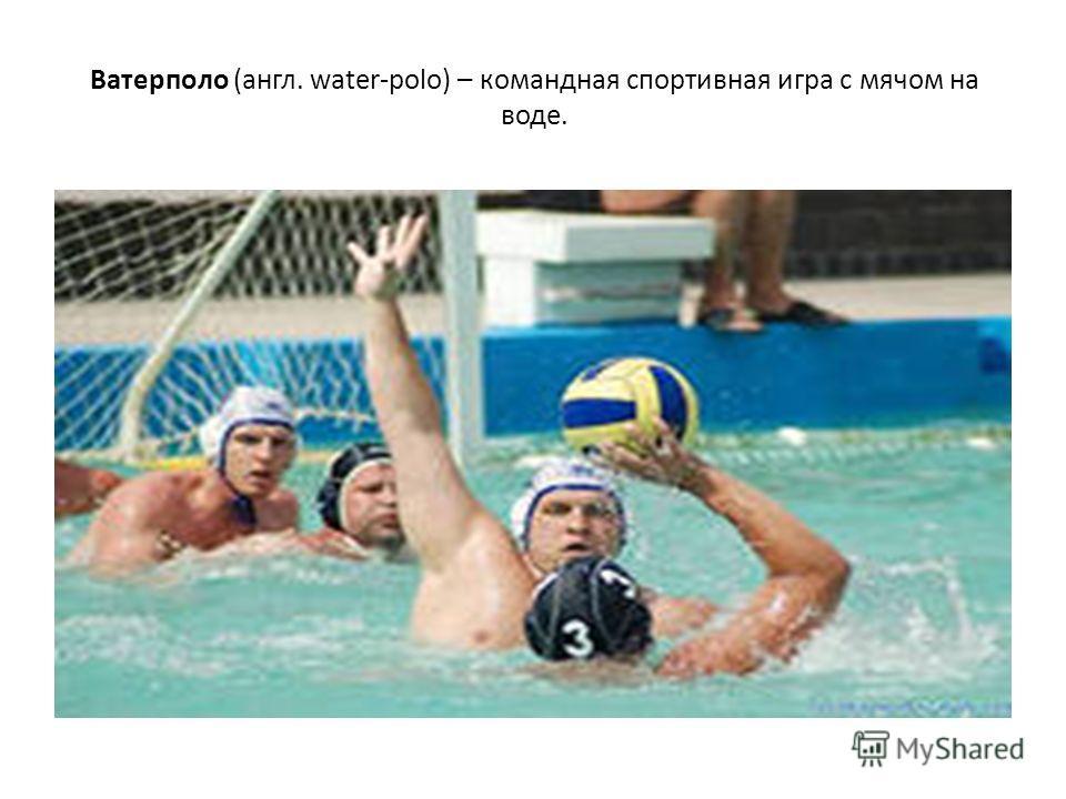 Ватерполо (англ. water-polo) – командная спортивная игра с мячом на воде.