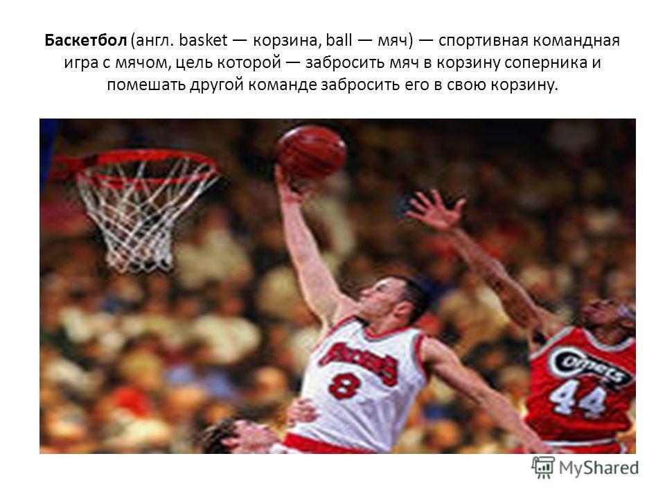 Баскетбол (англ. basket корзина, ball мяч) спортивная командная игра с мячом, цель которой забросить мяч в корзину соперника и помешать другой команде забросить его в свою корзину.