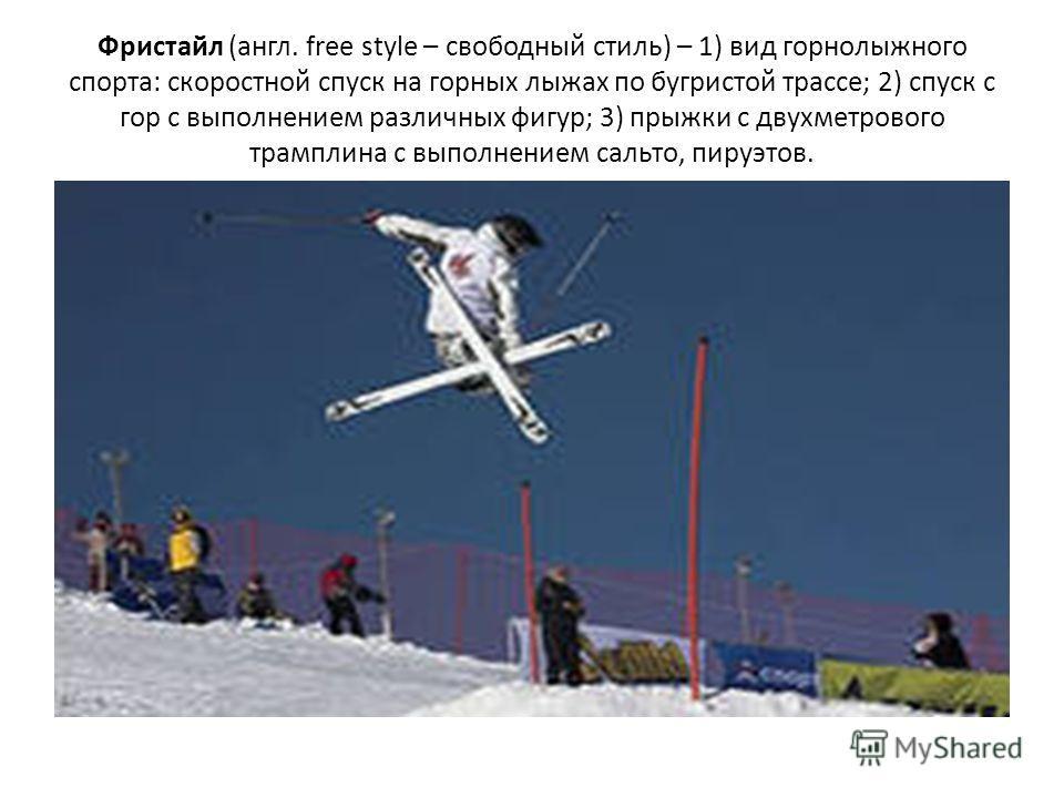 Фристайл (англ. free style – свободный стиль) – 1) вид горнолыжного спорта: скоростной спуск на горных лыжах по бугристой трассе; 2) спуск с гор с выполнением различных фигур; 3) прыжки с двухметрового трамплина с выполнением сальто, пируэтов.