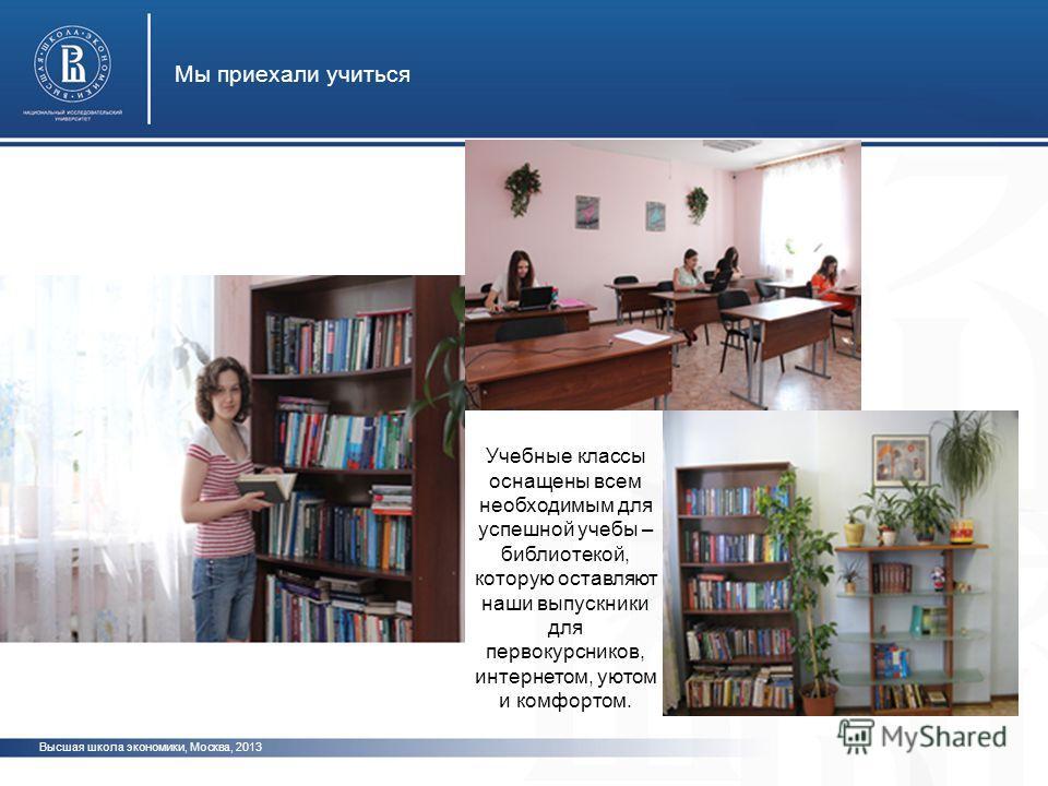 Высшая школа экономики, Москва, 2013 Мы приехали учиться Учебные классы оснащены всем необходимым для успешной учебы – библиотекой, которую оставляют наши выпускники для первокурсников, интернетом, уютом и комфортом.