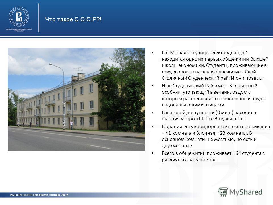 Высшая школа экономики, Москва, 2013 Что такое С.С.С.Р?! В г. Москве на улице Электродная, д.1 находится одно из первых общежитий Высшей школы экономики. Студенты, проживающие в нем, любовно назвали общежитие - Свой Столичный Студенческий рай. И они