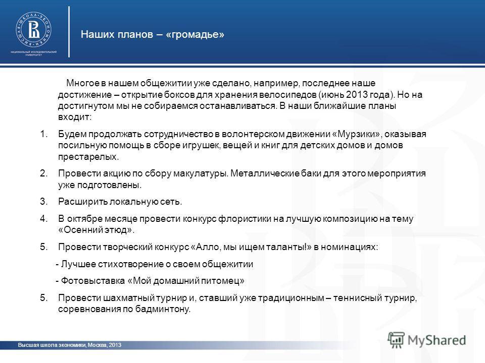 Высшая школа экономики, Москва, 2013 Наших планов – «громадье» Многое в нашем общежитии уже сделано, например, последнее наше достижение – открытие боксов для хранения велосипедов (июнь 2013 года). Но на достигнутом мы не собираемся останавливаться.