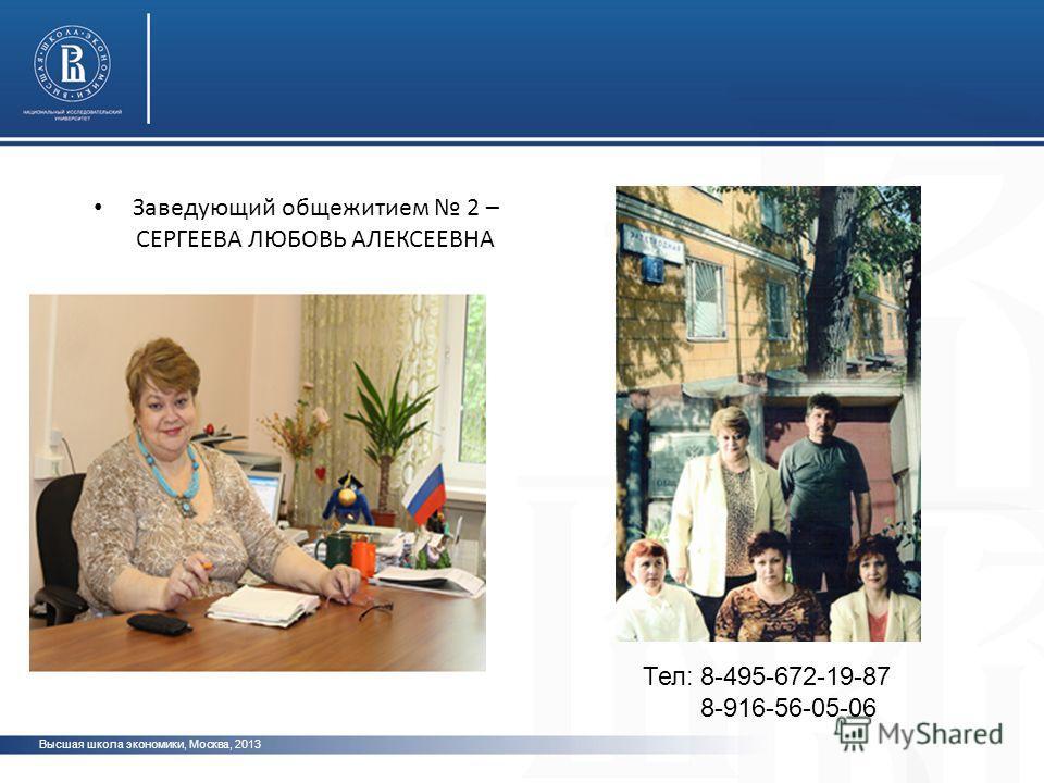 Высшая школа экономики, Москва, 2013 Заведующий общежитием 2 – СЕРГЕЕВА ЛЮБОВЬ АЛЕКСЕЕВНА Тел: 8-495-672-19-87 8-916-56-05-06