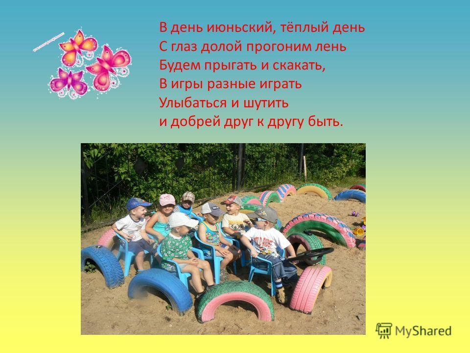 В день июньский, тёплый день С глаз долой прогоним лень Будем прыгать и скакать, В игры разные играть Улыбаться и шутить и добрей друг к другу быть.