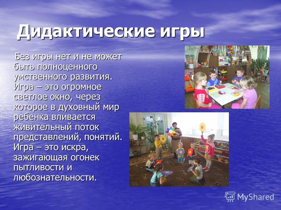 Дидактические игры Без игры нет и не может быть полноценного умственного развития. Игра – это огромное светлое окно, через которое в духовный мир ребенка вливается живительный поток представлений, понятий. Игра – это искра, зажигающая огонек пытливос