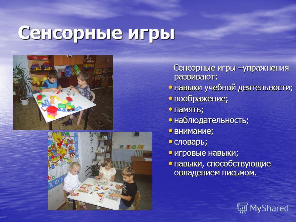 Сенсорные игры Сенсорные игры –упражнения развивают: Сенсорные игры –упражнения развивают: навыки учебной деятельности; навыки учебной деятельности; воображение; воображение; память; память; наблюдательность; наблюдательность; внимание; внимание; сло