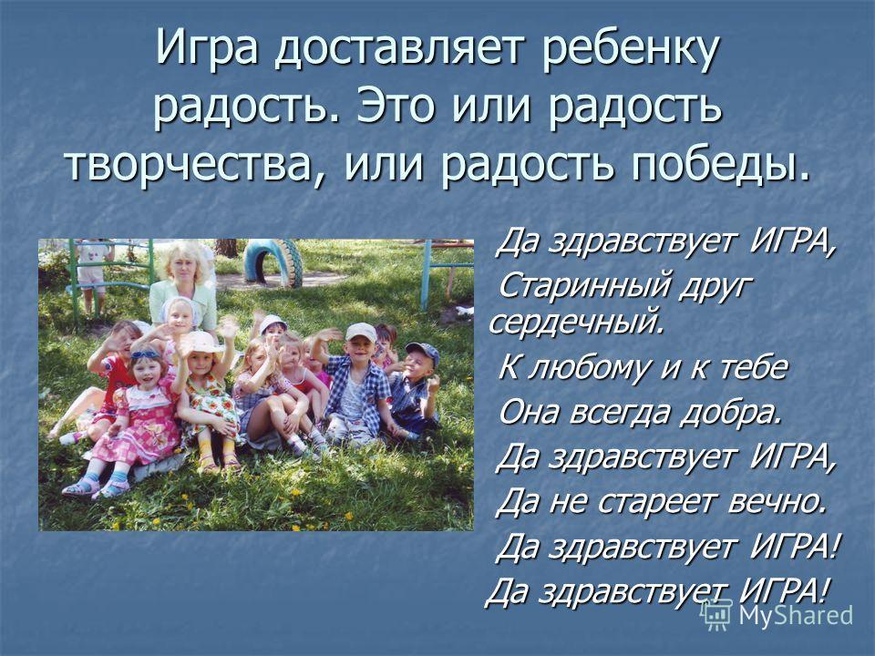 Игра доставляет ребенку радость. Это или радость творчества, или радость победы. Да здравствует ИГРА, Старинный друг сердечный. К любому и к тебе Она всегда добра. Да здравствует ИГРА, Да не стареет вечно. Да здравствует ИГРА! Да здравствует ИГРА!