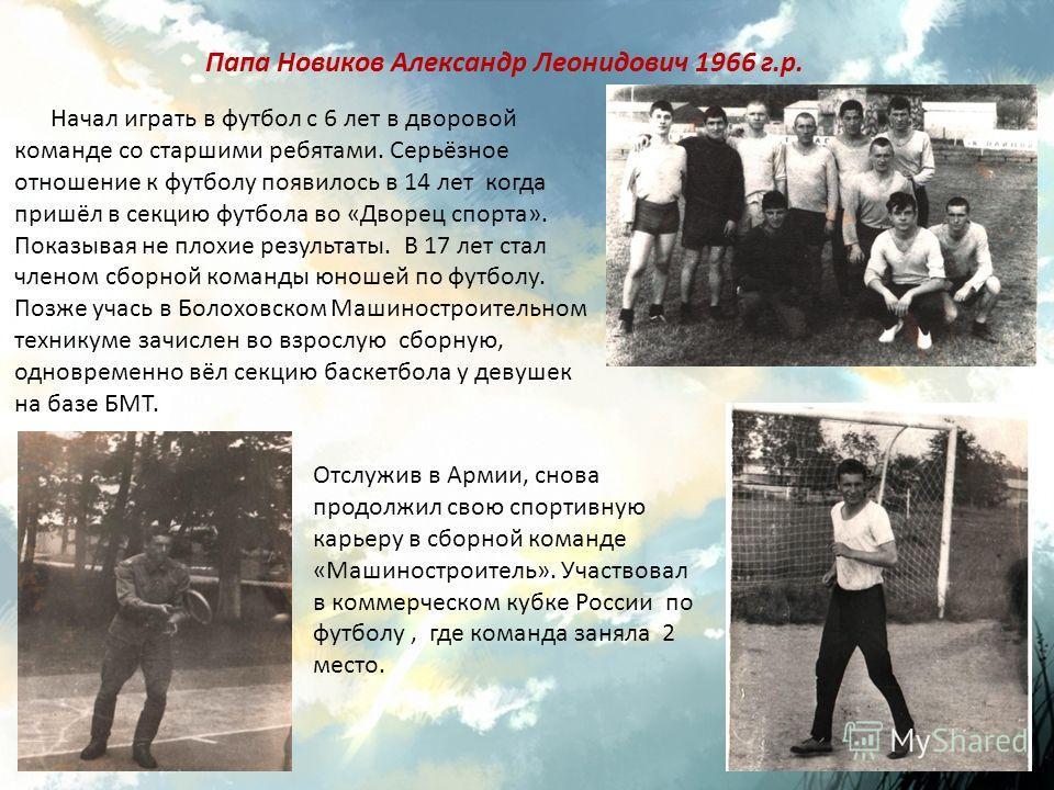Папа Новиков Александр Леонидович 1966 г.р. Начал играть в футбол с 6 лет в дворовой команде со старшими ребятами. Серьёзное отношение к футболу появилось в 14 лет когда пришёл в секцию футбола во «Дворец спорта». Показывая не плохие результаты. В 17