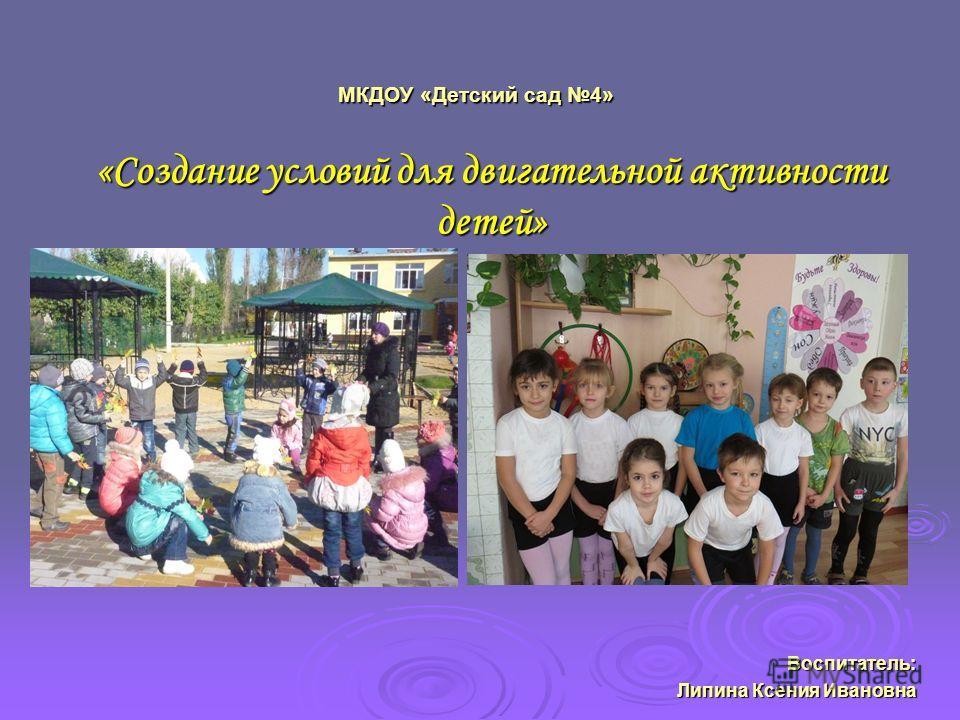 МКДОУ «Детский сад 4» «Создание условий для двигательной активности детей» Воспитатель: Липина Ксения Ивановна
