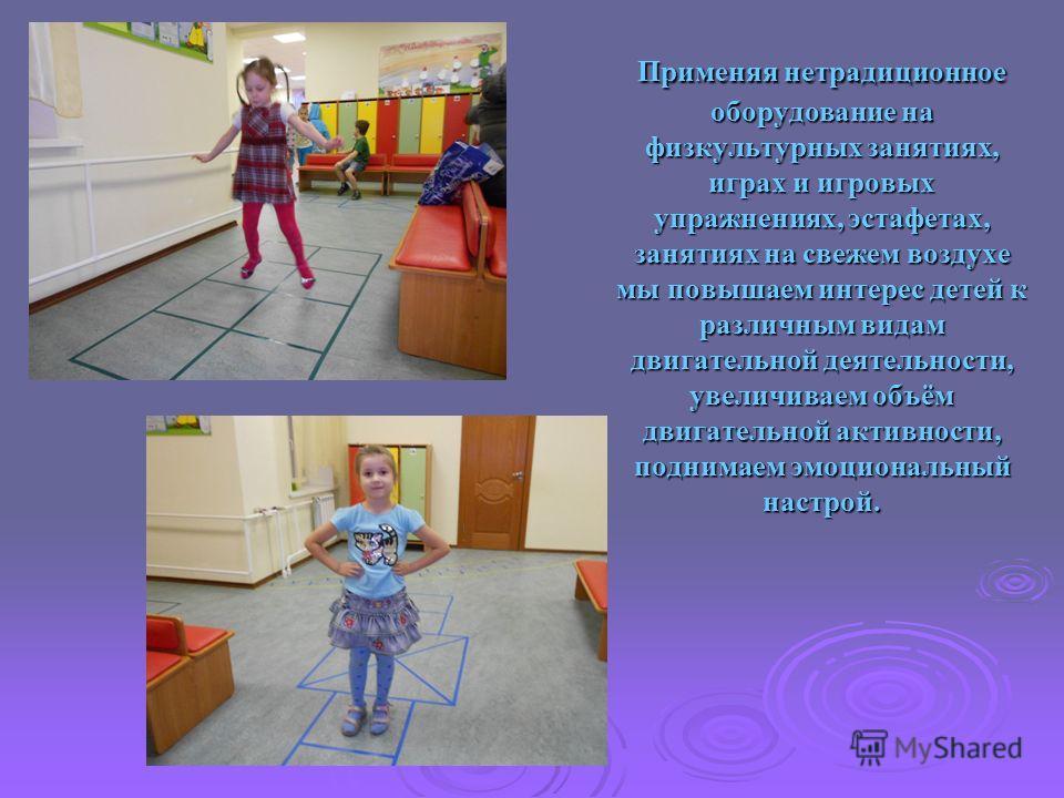 Применяя нетрадиционное оборудование на физкультурных занятиях, играх и игровых упражнениях, эстафетах, занятиях на свежем воздухе мы повышаем интерес детей к различным видам двигательной деятельности, увеличиваем объём двигательной активности, подни