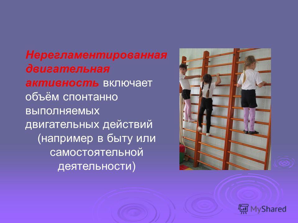 Нерегламентированная двигательная активность включает объём спонтанно выполняемых двигательных действий (например в быту или самостоятельной деятельности)